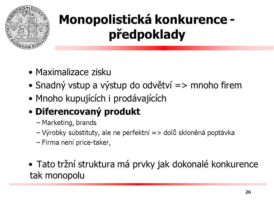 Monopolistická konkurence - předpoklady Maximalizace zisku Snadný vstup a výstup do odvětví => mnoho firem Mnoho kupujících i prodávajících Diferencovaný produkt –Marketing, brands –Výrobky substituty, ale ne perfektní => dolů skloněná poptávka –Firma není price-taker, Tato tržní struktura má prvky jak dokonalé konkurence tak monopolu 26