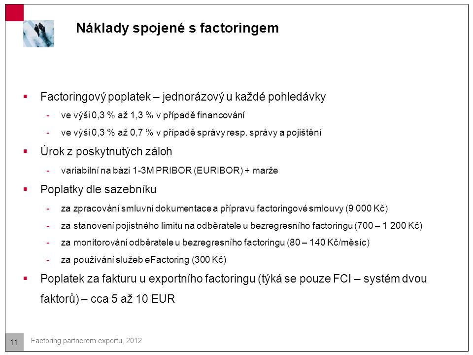 11 Factoring partnerem exportu, 2012 Náklady spojené s factoringem  Factoringový poplatek – jednorázový u každé pohledávky -ve výši 0,3 % až 1,3 % v případě financování -ve výši 0,3 % až 0,7 % v případě správy resp.