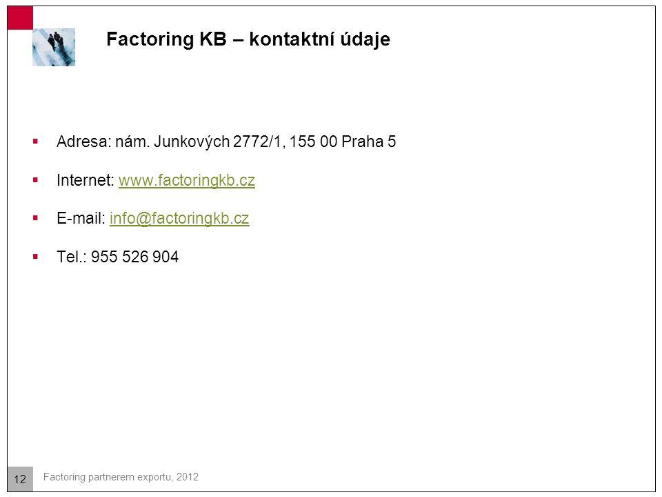 12 Factoring partnerem exportu, 2012 Factoring KB – kontaktní údaje  Adresa: nám. Junkových 2772/1, 155 00 Praha 5  Internet: www.factoringkb.czwww.