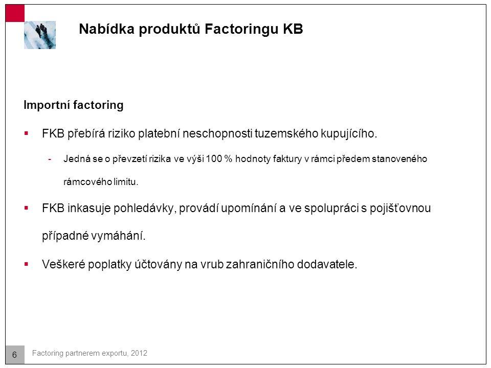 6 Factoring partnerem exportu, 2012 Nabídka produktů Factoringu KB Importní factoring  FKB přebírá riziko platební neschopnosti tuzemského kupujícího