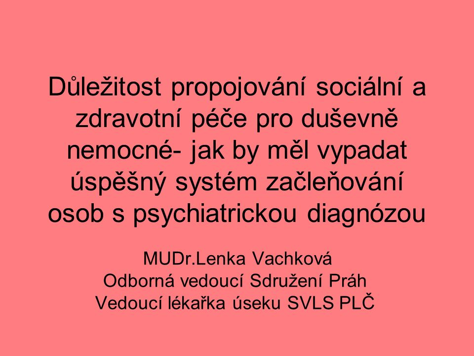 Důležitost propojování sociální a zdravotní péče pro duševně nemocné- jak by měl vypadat úspěšný systém začleňování osob s psychiatrickou diagnózou MUDr.Lenka Vachková Odborná vedoucí Sdružení Práh Vedoucí lékařka úseku SVLS PLČ