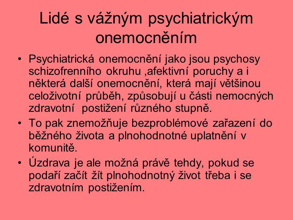 Lidé s vážným psychiatrickým onemocněním Psychiatrická onemocnění jako jsou psychosy schizofrenního okruhu,afektivní poruchy a i některá další onemocnění, která mají většinou celoživotní průběh, způsobují u části nemocných zdravotní postižení různého stupně.