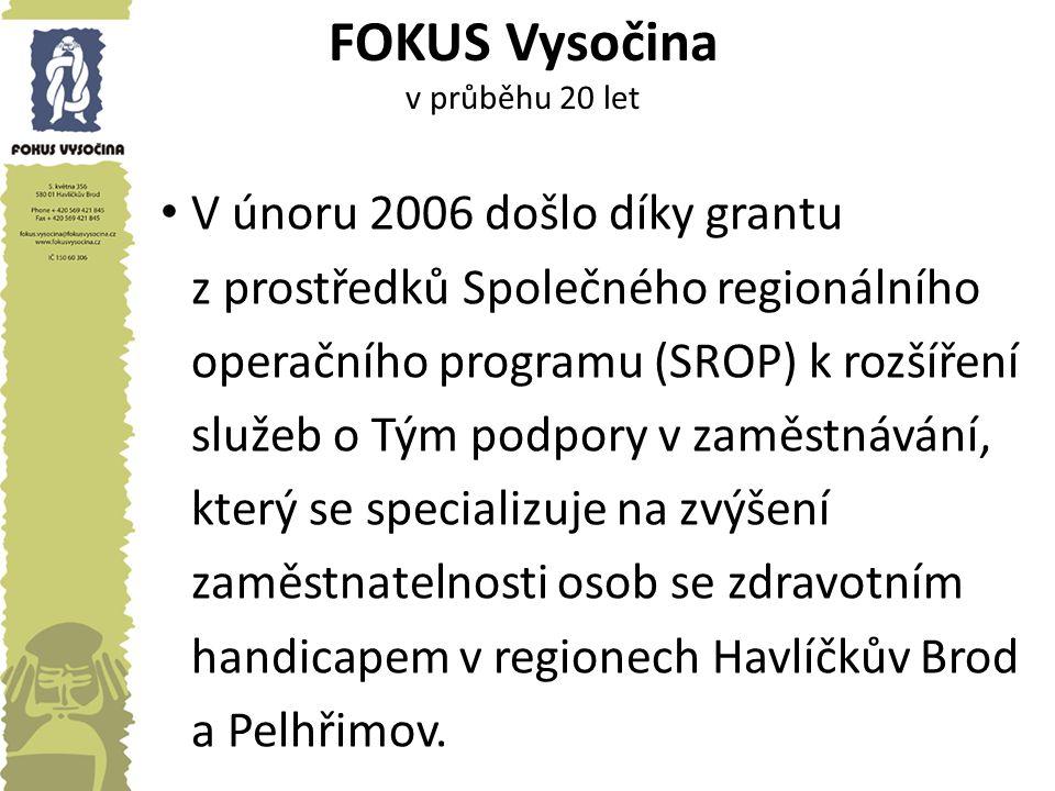 FOKUS Vysočina v průběhu 20 let V únoru 2006 došlo díky grantu z prostředků Společného regionálního operačního programu (SROP) k rozšíření služeb o Tým podpory v zaměstnávání, který se specializuje na zvýšení zaměstnatelnosti osob se zdravotním handicapem v regionech Havlíčkův Brod a Pelhřimov.