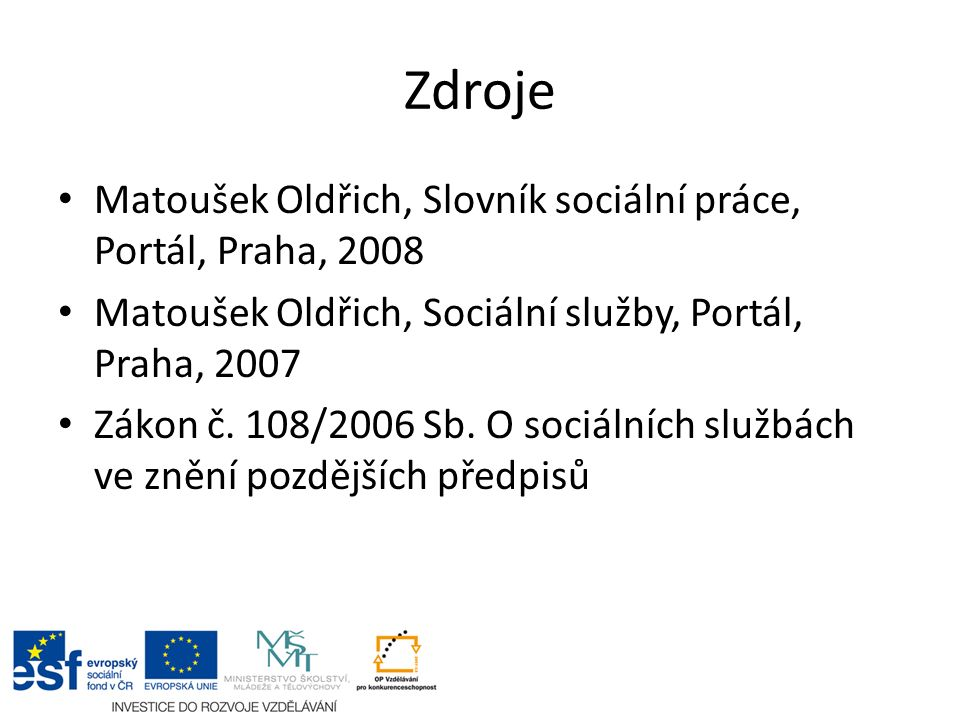 Zdroje Matoušek Oldřich, Slovník sociální práce, Portál, Praha, 2008 Matoušek Oldřich, Sociální služby, Portál, Praha, 2007 Zákon č. 108/2006 Sb. O so