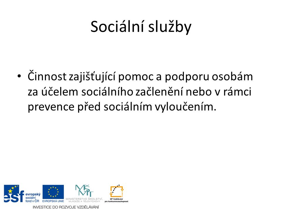 Sociální služby Činnost zajišťující pomoc a podporu osobám za účelem sociálního začlenění nebo v rámci prevence před sociálním vyloučením.