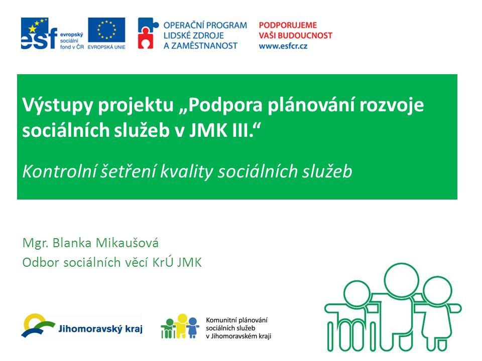 """Výstupy projektu """"Podpora plánování rozvoje sociálních služeb v JMK III."""" Kontrolní šetření kvality sociálních služeb Mgr. Blanka Mikaušová Odbor soci"""
