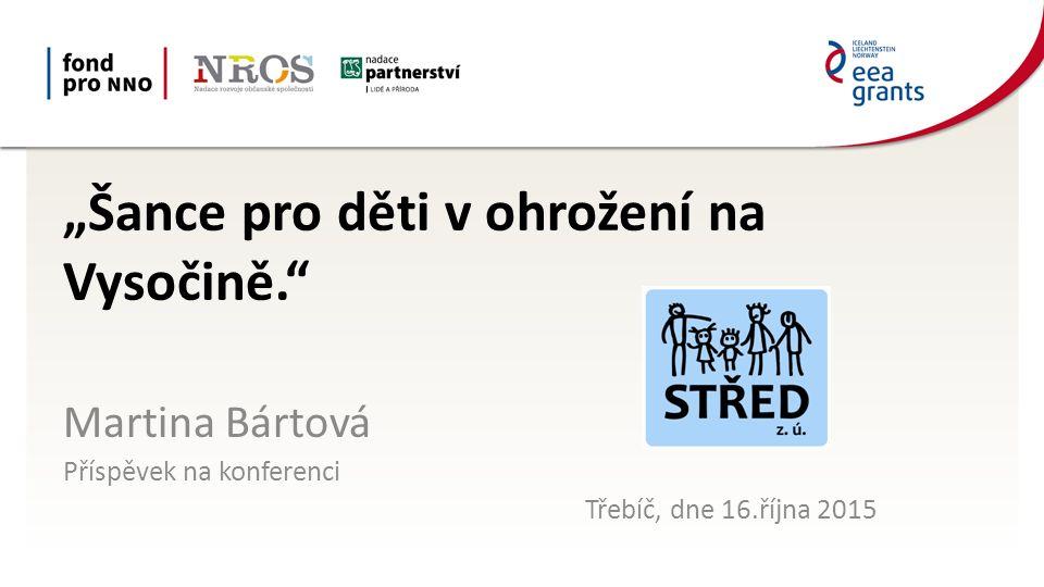 """""""Šance pro děti v ohrožení na Vysočině."""" Martina Bártová Příspěvek na konferenci Třebíč, dne 16.října 2015"""