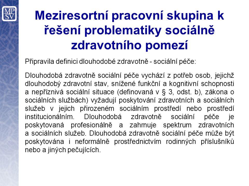 Meziresortní pracovní skupina k řešení problematiky sociálně zdravotního pomezí Připravila definici dlouhodobé zdravotně - sociální péče: Dlouhodobá zdravotně sociální péče vychází z potřeb osob, jejichž dlouhodobý zdravotní stav, snížené funkční a kognitivní schopnosti a nepříznivá sociální situace (definovaná v § 3, odst.
