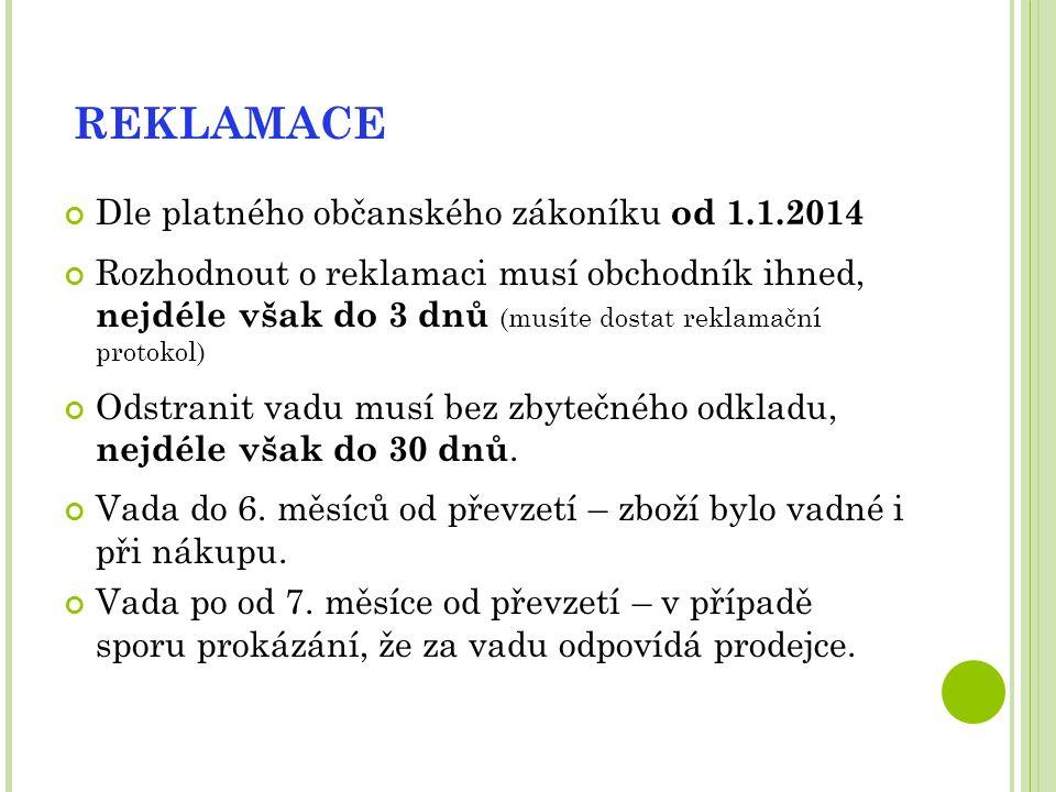 REKLAMACE Dle platného občanského zákoníku od 1.1.2014 Rozhodnout o reklamaci musí obchodník ihned, nejdéle však do 3 dnů (musíte dostat reklamační protokol) Odstranit vadu musí bez zbytečného odkladu, nejdéle však do 30 dnů.