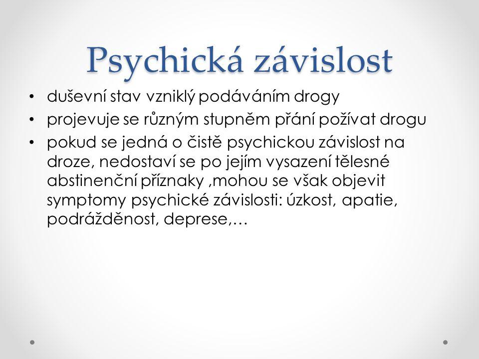 Psychická závislost duševní stav vzniklý podáváním drogy projevuje se různým stupněm přání požívat drogu pokud se jedná o čistě psychickou závislost na droze, nedostaví se po jejím vysazení tělesné abstinenční příznaky,mohou se však objevit symptomy psychické závislosti: úzkost, apatie, podrážděnost, deprese,…