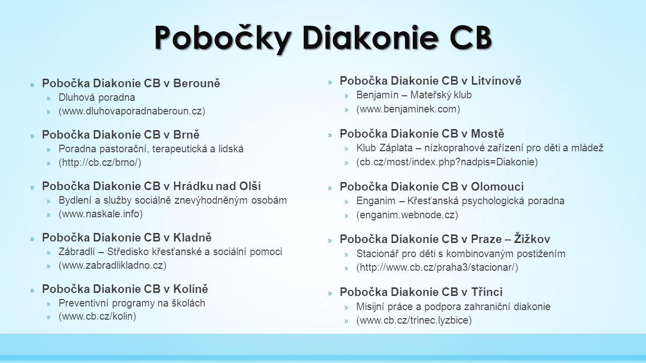 » Pobočka Diakonie CB v Berouně » Dluhová poradna » (www.dluhovaporadnaberoun.cz) » Pobočka Diakonie CB v Brně » Poradna pastorační, terapeutická a lidská » (http://cb.cz/brno/) » Pobočka Diakonie CB v Hrádku nad Olší » Bydlení a služby sociálně znevýhodněným osobám » (www.naskale.info) » Pobočka Diakonie CB v Kladně » Zábradlí – Středisko křesťanské a sociální pomoci » (www.zabradlikladno.cz) » Pobočka Diakonie CB v Kolíně » Preventivní programy na školách » (www.cb.cz/kolin) » Pobočka Diakonie CB v Litvínově » Benjamín – Mateřský klub » (www.benjaminek.com) » Pobočka Diakonie CB v Mostě » Klub Záplata – nízkoprahové zařízení pro děti a mládež » (cb.cz/most/index.php nadpis=Diakonie) » Pobočka Diakonie CB v Olomouci » Enganim – Křesťanská psychologická poradna » (enganim.webnode.cz) » Pobočka Diakonie CB v Praze – Žižkov » Stacionář pro děti s kombinovaným postižením » (http://www.cb.cz/praha3/stacionar/) » Pobočka Diakonie CB v Třinci » Misijní práce a podpora zahraniční diakonie » (www.cb.cz/trinec.lyzbice) Pobočky Diakonie CB