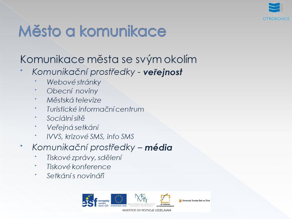 Inovace výuky regionálního rozvoje, CZ.1.07/2.2.00/28.0012 Komunikace města se svým okolím Komunikační prostředky - veřejnost Webové stránky Obecní noviny Městská televize Turistické informační centrum Sociální sítě Veřejná setkání IVVS, krizové SMS, info SMS Komunikační prostředky – média Tiskové zprávy, sdělení Tiskové konference Setkání s novináři