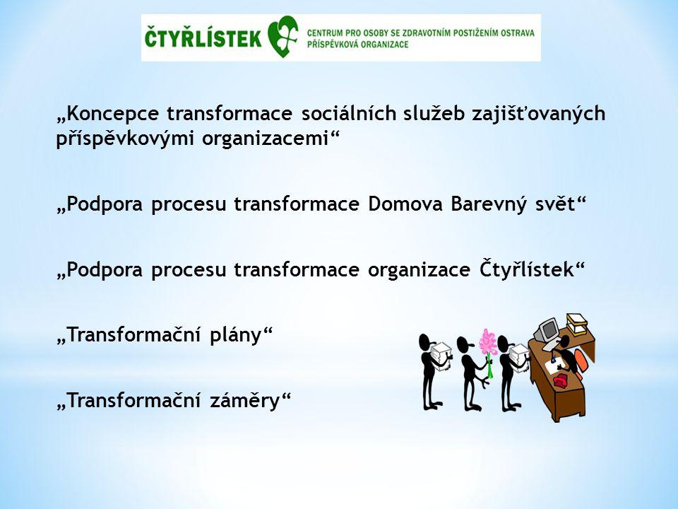 """""""Koncepce transformace sociálních služeb zajišťovaných příspěvkovými organizacemi """"Podpora procesu transformace Domova Barevný svět """"Podpora procesu transformace organizace Čtyřlístek """"Transformační plány """"Transformační záměry"""