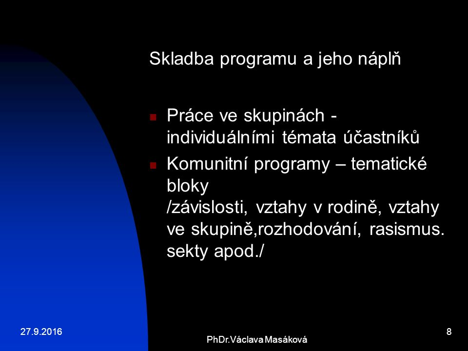 27.9.2016 PhDr.Václava Masáková 8 Skladba programu a jeho náplň Práce ve skupinách - individuálními témata účastníků Komunitní programy – tematické bloky /závislosti, vztahy v rodině, vztahy ve skupině,rozhodování, rasismus.