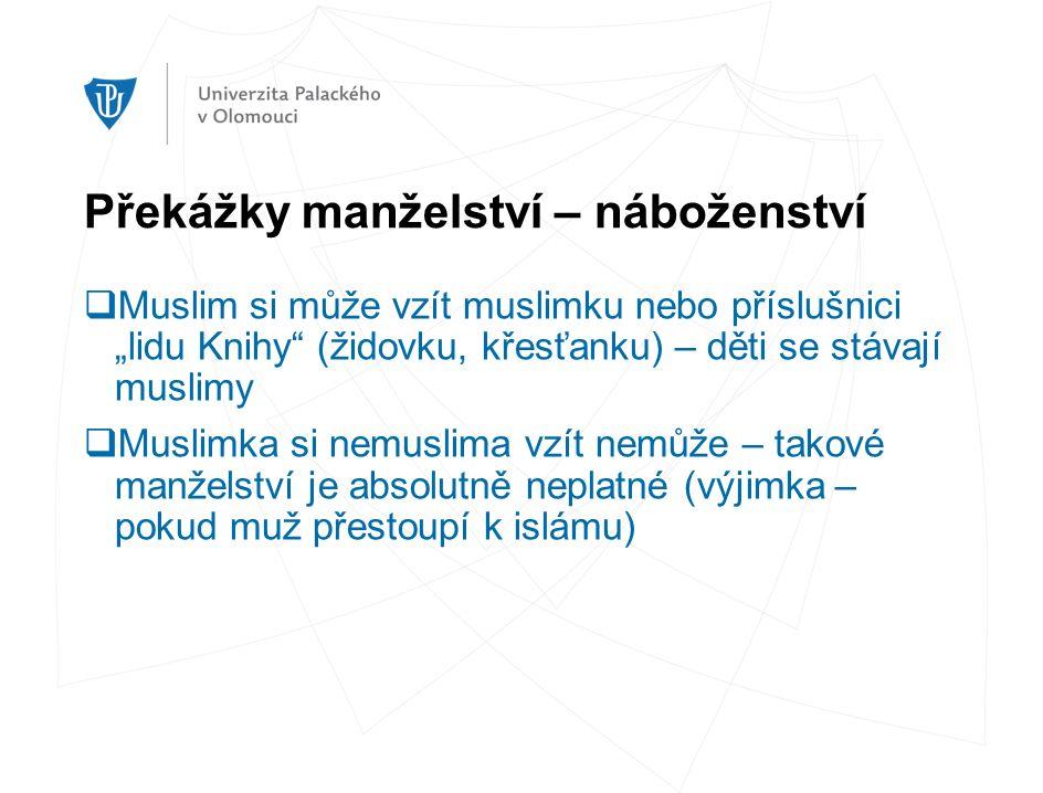 """Překážky manželství – náboženství  Muslim si může vzít muslimku nebo příslušnici """"lidu Knihy (židovku, křesťanku) – děti se stávají muslimy  Muslimka si nemuslima vzít nemůže – takové manželství je absolutně neplatné (výjimka – pokud muž přestoupí k islámu)"""