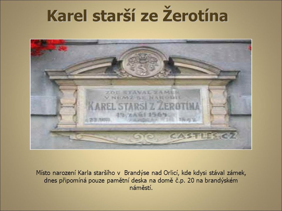 Karel starší ze Žerotína Místo narození Karla staršího v Brandýse nad Orlicí, kde kdysi stával zámek, dnes připomíná pouze pamětní deska na domě č.p.