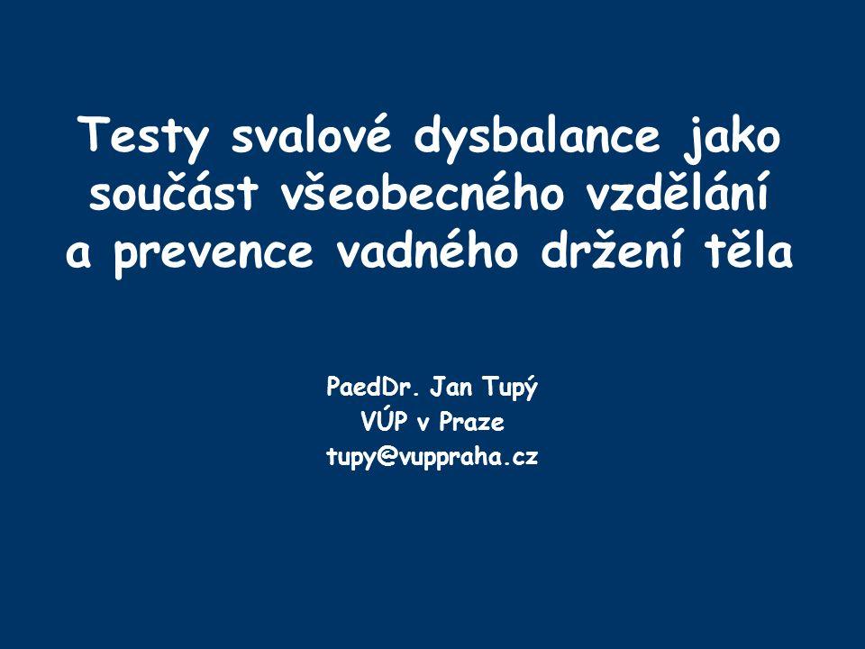 Testy svalové dysbalance jako součást všeobecného vzdělání a prevence vadného držení těla PaedDr. Jan Tupý VÚP v Praze tupy@vuppraha.cz
