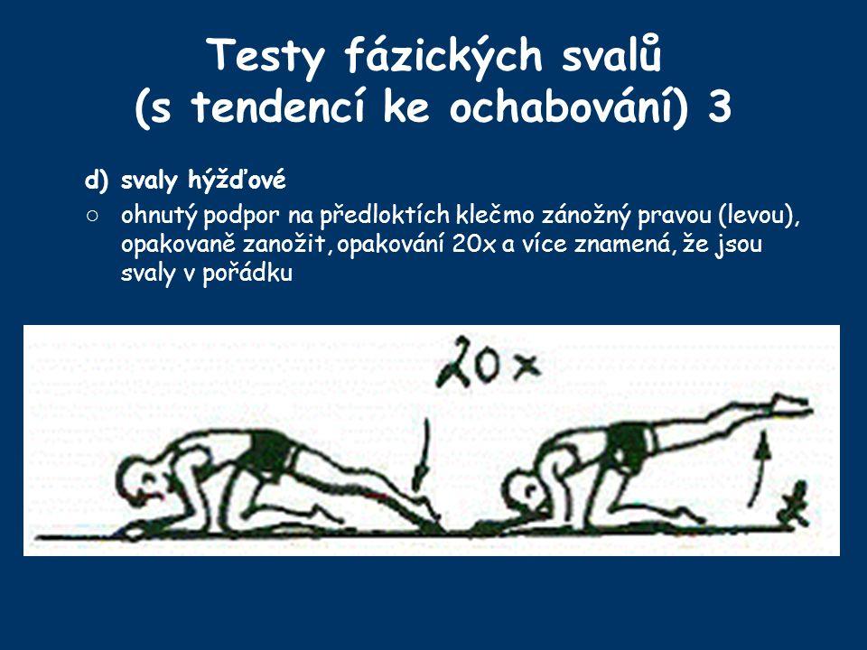 Testy fázických svalů (s tendencí ke ochabování) 3 d)svaly hýžďové ○ ohnutý podpor na předloktích klečmo zánožný pravou (levou), opakovaně zanožit, opakování 20x a více znamená, že jsou svaly v pořádku