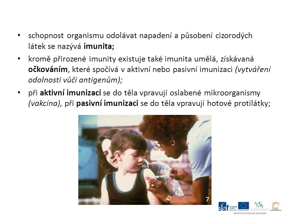 schopnost organismu odolávat napadení a působení cizorodých látek se nazývá imunita; kromě přirozené imunity existuje také imunita umělá, získávaná očkováním, které spočívá v aktivní nebo pasivní imunizaci (vytváření odolnosti vůči antigenům); při aktivní imunizaci se do těla vpravují oslabené mikroorganismy (vakcína), při pasivní imunizaci se do těla vpravují hotové protilátky; 7