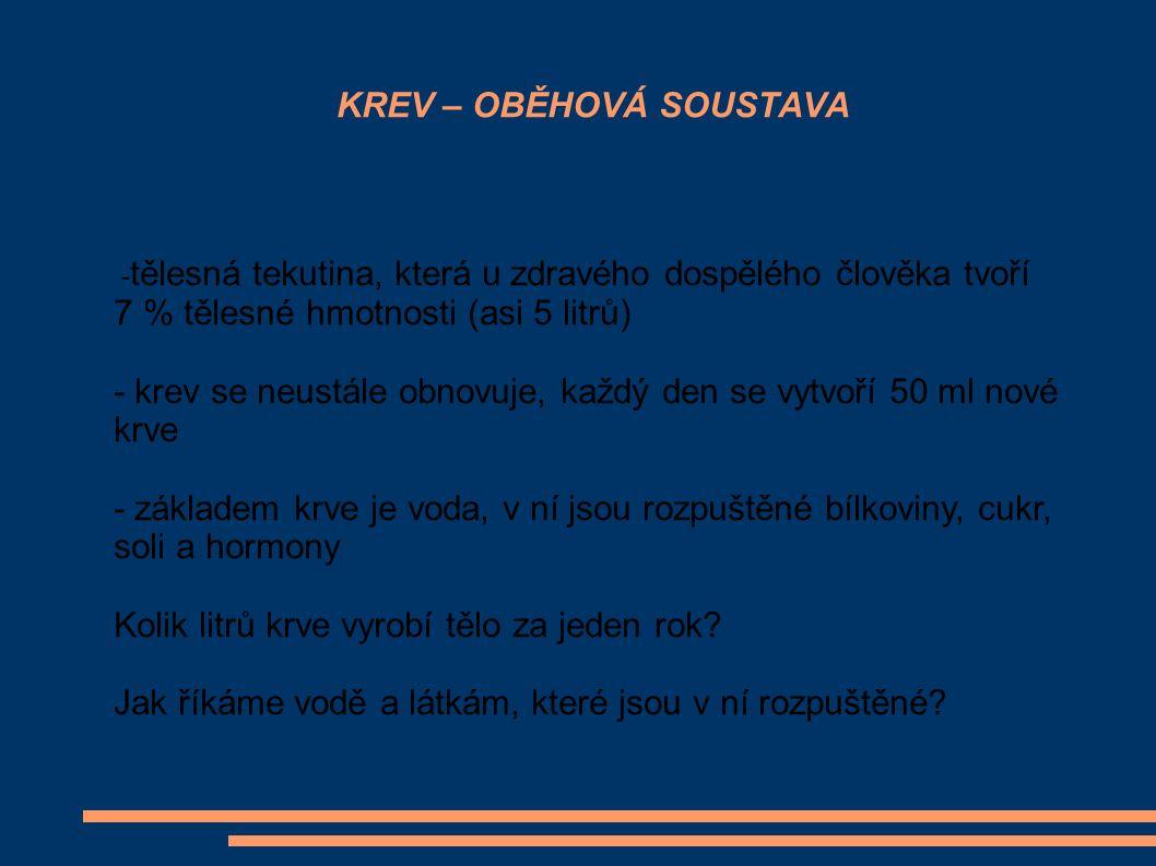 KREV – OBĚHOVÁ SOUSTAVA - tělesná tekutina, která u zdravého dospělého člověka tvoří 7 % tělesné hmotnosti (asi 5 litrů) - krev se neustále obnovuje,