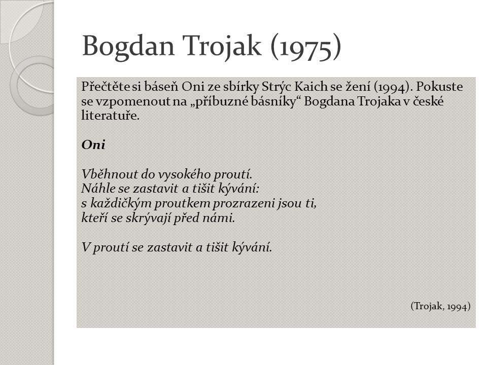 """Bogdan Trojak (1975) Přečtěte si báseň Oni ze sbírky Strýc Kaich se žení (1994). Pokuste se vzpomenout na """"příbuzné básníky"""" Bogdana Trojaka v české l"""