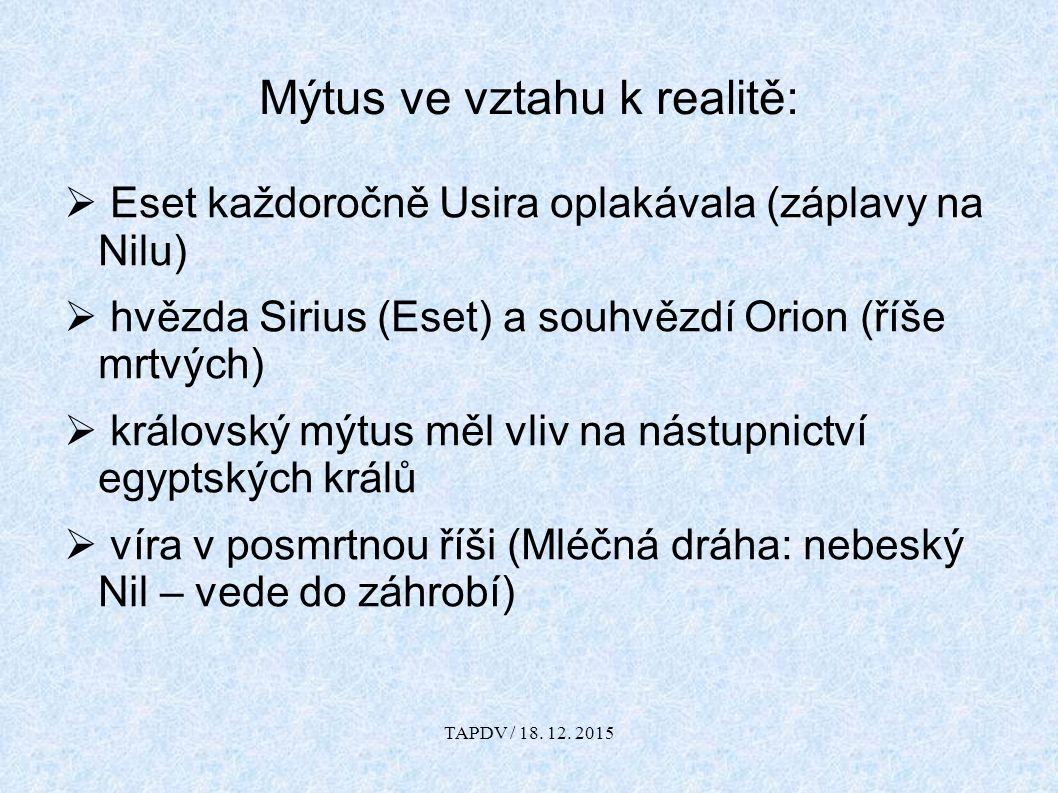  Eset každoročně Usira oplakávala (záplavy na Nilu)  hvězda Sirius (Eset) a souhvězdí Orion (říše mrtvých)  královský mýtus měl vliv na nástupnictví egyptských králů  víra v posmrtnou říši (Mléčná dráha: nebeský Nil – vede do záhrobí) Mýtus ve vztahu k realitě: TAPDV / 18.