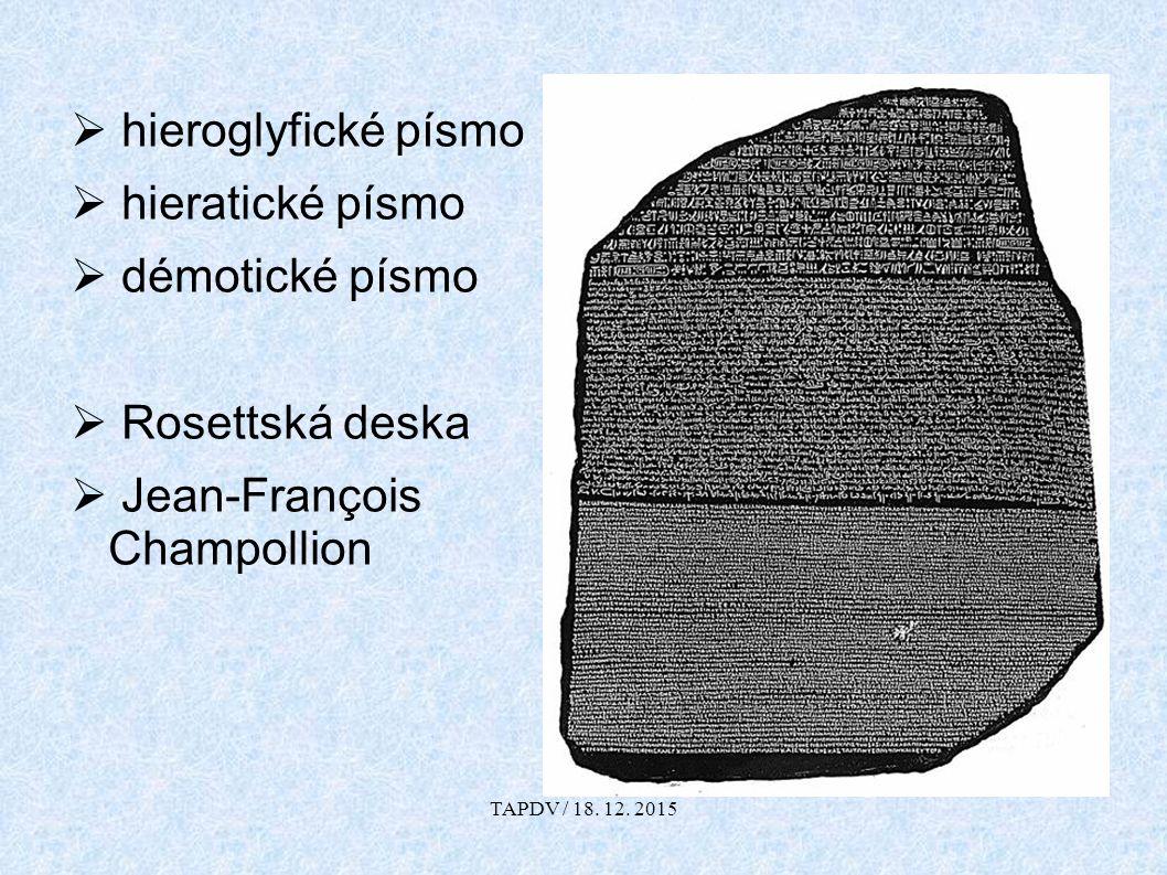  hieroglyfické písmo  hieratické písmo  démotické písmo  Rosettská deska  Jean-François Champollion TAPDV / 18. 12. 2015