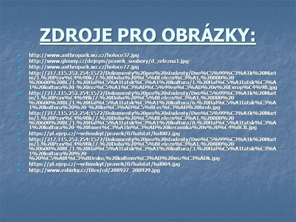 ZDROJE PRO OBRÁZKY: http://www.anthropark.wz.cz/holoce37.jpg http://www.anthropark.wz.cz/holoce37.jpg http://www.glouny.cz/dejepis/pravek_soubory/d_zelezna1.jpg http://www.glouny.cz/dejepis/pravek_soubory/d_zelezna1.jpg http://www.anthropark.wz.cz/holoce77.jpg http://www.anthropark.wz.cz/holoce77.jpg http://217.115.252.254:1572/Dokumenty%20pro%20studenty/Dvo%C5%99%C3%A1k%20Mart in/1.%20Prav%C4%9Bk/7.%20Doba%20%C5%BEelezn%C3%A1,%20800%20- %20600%20BC/1.%20Hal%C5%A1tatsk%C3%A1%20kultura/1.%20Hal%C5%A1tatsk%C3%A 1%20kultura%20-%20roz%C5%A1%C3%AD%C5%99en%C3%AD%20v%20Evrop%C4%9B.jpg http://217.115.252.254:1572/Dokumenty%20pro%20studenty/Dvo%C5%99%C3%A1k%20Mart in/1.%20Prav%C4%9Bk/7.%20Doba%20%C5%BEelezn%C3%A1,%20800%20- %20600%20BC/1.%20Hal%C5%A1tatsk%C3%A1%20kultura/1.%20Hal%C5%A1tatsk%C3%A 1%20kultura%20-%20roz%C5%A1%C3%AD%C5%99en%C3%AD%20v%20Evrop%C4%9B.jpg http://217.115.252.254:1572/Dokumenty%20pro%20studenty/Dvo%C5%99%C3%A1k%20Mart in/1.%20Prav%C4%9Bk/7.%20Doba%20%C5%BEelezn%C3%A1,%20800%20- %20600%20BC/1.%20Hal%C5%A1tatsk%C3%A1%20kultura/6.%20Hal%C5%A1tatsk%C3%A 1%20kultura%20%20-%20kn%C3%AD%C5%BEec%C3%AD%20hrob.jpg http://217.115.252.254:1572/Dokumenty%20pro%20studenty/Dvo%C5%99%C3%A1k%20Mart in/1.%20Prav%C4%9Bk/7.%20Doba%20%C5%BEelezn%C3%A1,%20800%20- %20600%20BC/1.%20Hal%C5%A1tatsk%C3%A1%20kultura/6.%20Hal%C5%A1tatsk%C3%A 1%20kultura%20%20-%20kn%C3%AD%C5%BEec%C3%AD%20hrob.jpg http://217.115.252.254:1572/Dokumenty%20pro%20studenty/Dvo%C5%99%C3%A1k%20Mart in/1.%20Prav%C4%9Bk/7.%20Doba%20%C5%BEelezn%C3%A1,%20800%20- %20600%20BC/1.%20Hal%C5%A1tatsk%C3%A1%20kultura/8.%20Hal%C5%A1tatsk%C3%A 1%20kultura%20-%20funer%C3%A1ln%C3%AD%20keramika%20v%20%C4%8CR.jpg http://217.115.252.254:1572/Dokumenty%20pro%20studenty/Dvo%C5%99%C3%A1k%20Mart in/1.%20Prav%C4%9Bk/7.%20Doba%20%C5%BEelezn%C3%A1,%20800%20- %20600%20BC/1.%20Hal%C5%A1tatsk%C3%A1%20kultura/8.%20Hal%C5%A1tatsk%C3%A 1%20kultura%20-%20funer%C3%A1ln%C3%AD%20keramika%20v%20%C4%8CR.jpg https://pf.ujep.cz/~velimskyt/pravek