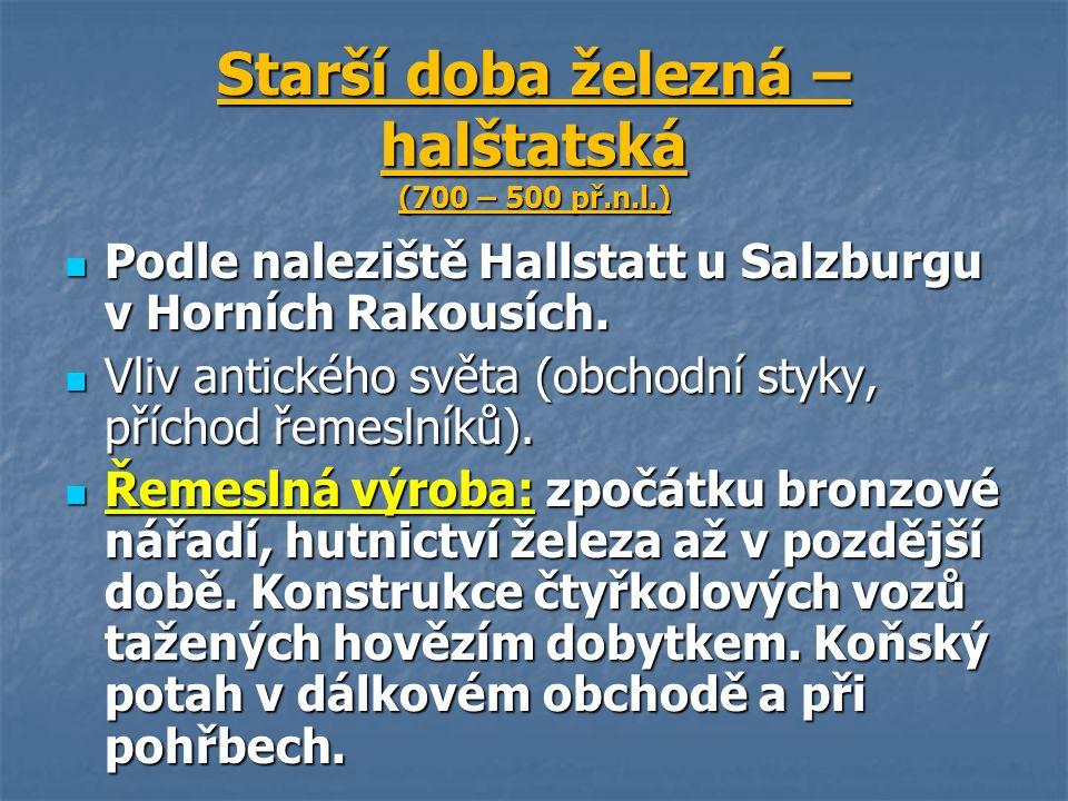 Starší doba železná – halštatská (700 – 500 př.n.l.) Podle naleziště Hallstatt u Salzburgu v Horních Rakousích.