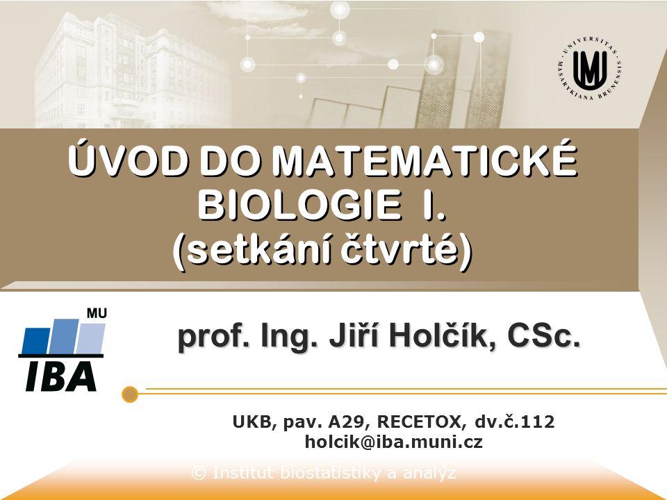 © Institut biostatistiky a analýz ÚVOD DO MATEMATICKÉ BIOLOGIE I. (setkání č tvrté) prof. Ing. Jiří Holčík, CSc. UKB, pav. A29, RECETOX, dv.č.112 holc