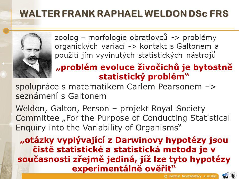 """© Institut biostatistiky a analýz WALTER FRANK RAPHAEL WELDON DSc FRS zoolog – morfologie obratlovců -> problémy organických variací -> kontakt s Galtonem a použití jím vyvinutých statistických nástrojů """"problém evoluce živočichů je bytostně statistický problém spolupráce s matematikem Carlem Pearsonem –> seznámení s Galtonem Weldon, Galton, Person – projekt Royal Society Committee """"For the Purpose of Conducting Statistical Enquiry into the Variability of Organisms """"otázky vyplývající z Darwinovy hypotézy jsou čistě statistické a statistická metoda je v současnosti zřejmě jediná, jíž lze tyto hypotézy experimentálně ověřit"""
