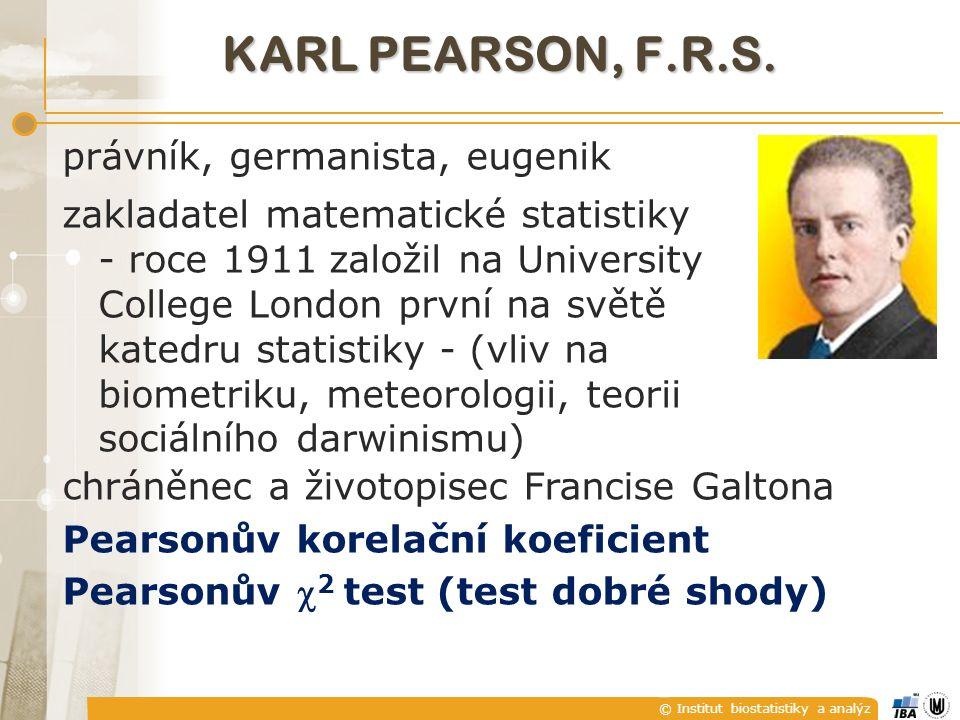 © Institut biostatistiky a analýz KARL PEARSON, F.R.S. právník, germanista, eugenik zakladatel matematické statistiky - roce 1911 založil na Universit