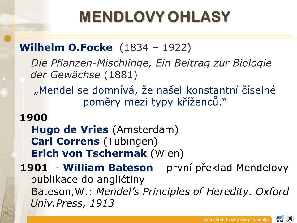 """© Institut biostatistiky a analýz MENDLOVY OHLASY Wilhelm O.Focke (1834 – 1922) Die Pflanzen-Mischlinge, Ein Beitrag zur Biologie der Gewächse (1881) """"Mendel se domnívá, že našel konstantní číselné poměry mezi typy kříženců. 1900 Hugo de Vries (Amsterdam) Carl Correns (Tübingen) Erich von Tschermak (Wien) 1901 - William Bateson – první překlad Mendelovy publikace do angličtiny Bateson,W.: Mendel's Principles of Heredity."""