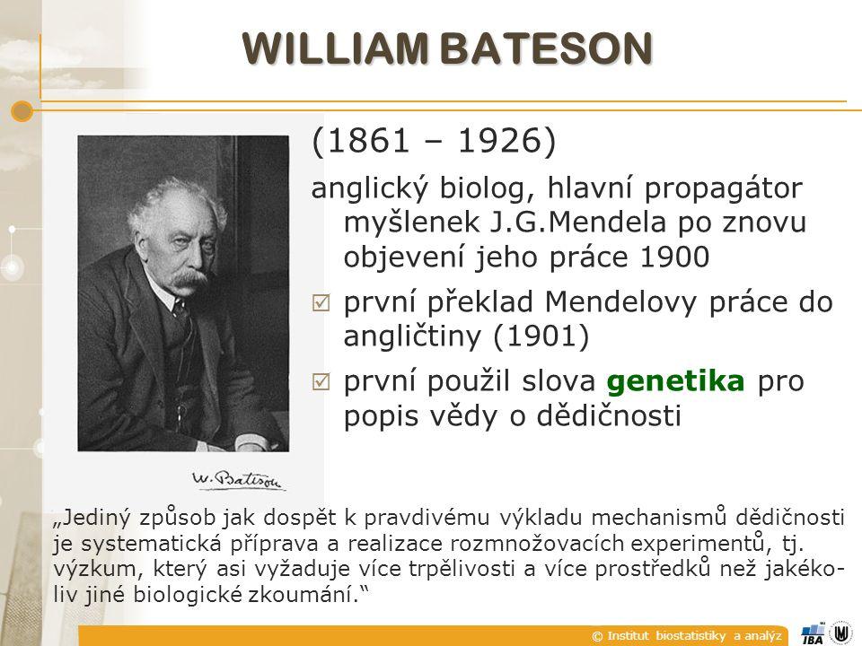 """© Institut biostatistiky a analýz WILLIAM BATESON (1861 – 1926) anglický biolog, hlavní propagátor myšlenek J.G.Mendela po znovu objevení jeho práce 1900  první překlad Mendelovy práce do angličtiny (1901)  první použil slova genetika pro popis vědy o dědičnosti """"Jediný způsob jak dospět k pravdivému výkladu mechanismů dědičnosti je systematická příprava a realizace rozmnožovacích experimentů, tj."""