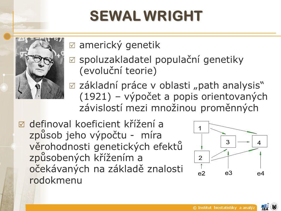 """© Institut biostatistiky a analýz SEWAL WRIGHT  americký genetik  spoluzakladatel populační genetiky (evoluční teorie)  základní práce v oblasti """"path analysis (1921) – výpočet a popis orientovaných závislostí mezi množinou proměnných  definoval koeficient křížení a způsob jeho výpočtu - míra věrohodnosti genetických efektů způsobených křížením a očekávaných na základě znalosti rodokmenu"""