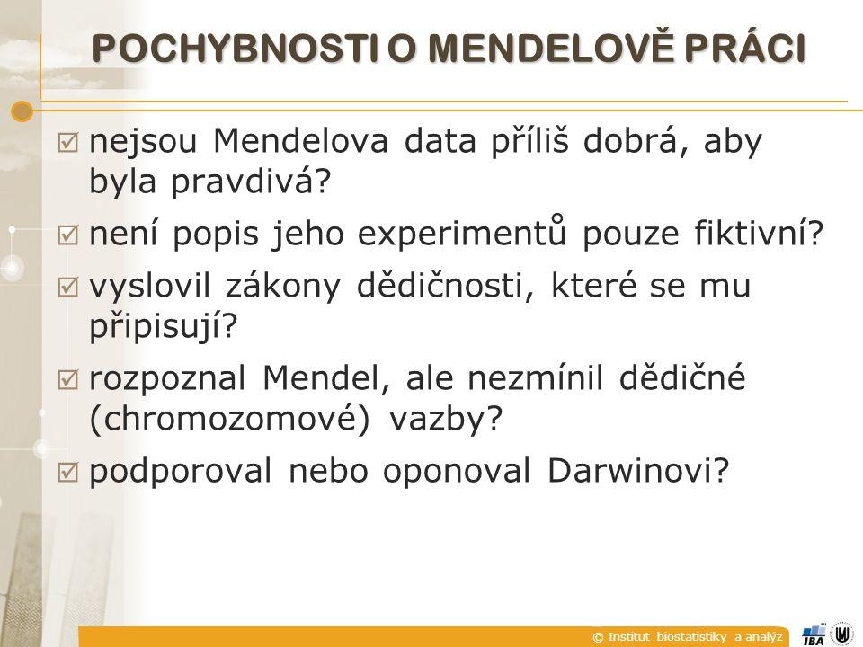 © Institut biostatistiky a analýz POCHYBNOSTI O MENDELOV Ě PRÁCI  nejsou Mendelova data příliš dobrá, aby byla pravdivá?  není popis jeho experiment