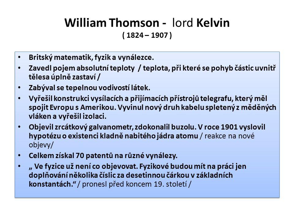 William Thomson - lord Kelvin ( 1824 – 1907 ) Britský matematik, fyzik a vynálezce. Zavedl pojem absolutní teploty / teplota, při které se pohyb části