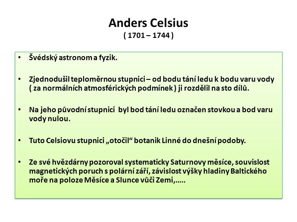 Anders Celsius ( 1701 – 1744 ) Švédský astronom a fyzik. Zjednodušil teploměrnou stupnici – od bodu tání ledu k bodu varu vody ( za normálních atmosfé