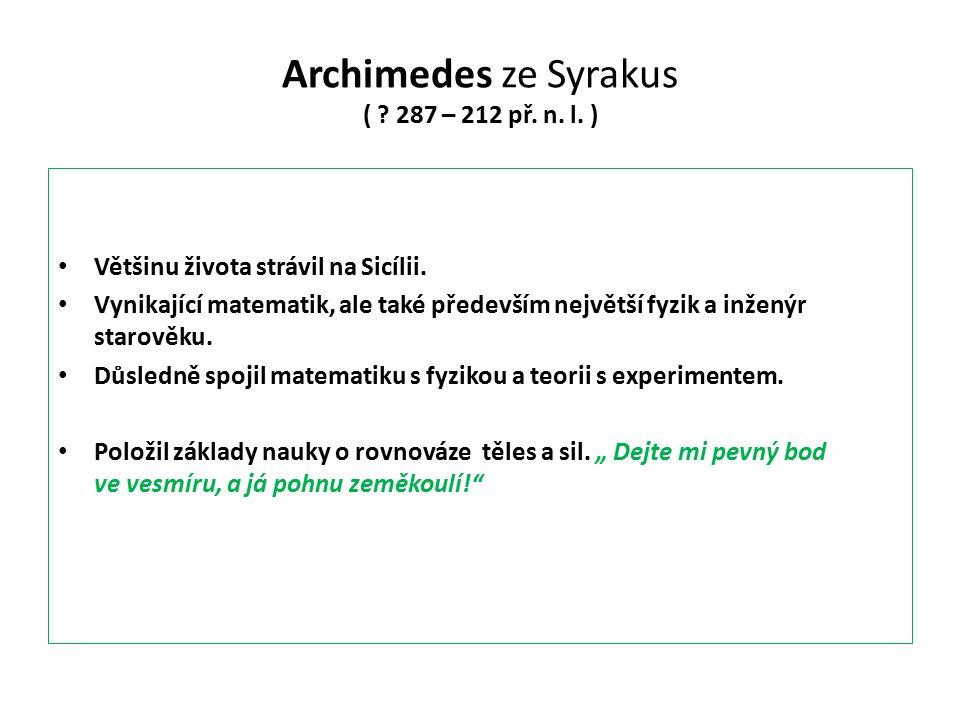 Archimedes ze Syrakus ( ? 287 – 212 př. n. l. ) Většinu života strávil na Sicílii. Vynikající matematik, ale také především největší fyzik a inženýr s