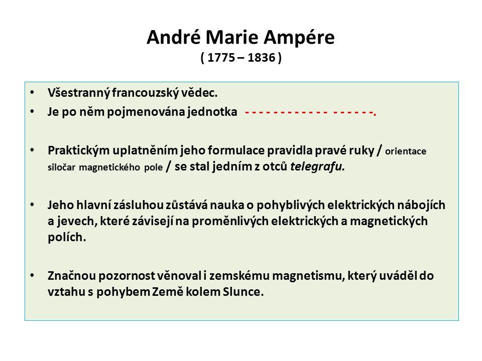 André Marie Ampére ( 1775 – 1836 ) Všestranný francouzský vědec. Je po něm pojmenována jednotka - - - - - - - - - - - - - - - - - -. Praktickým uplatn