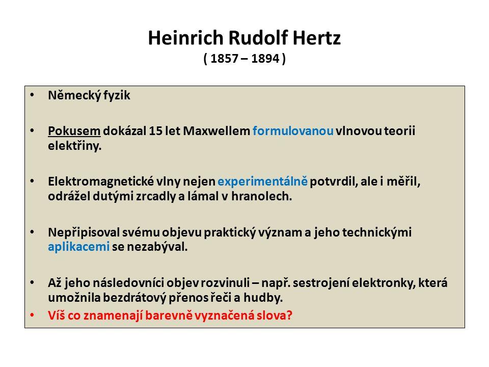Heinrich Rudolf Hertz ( 1857 – 1894 ) Německý fyzik Pokusem dokázal 15 let Maxwellem formulovanou vlnovou teorii elektřiny. Elektromagnetické vlny nej