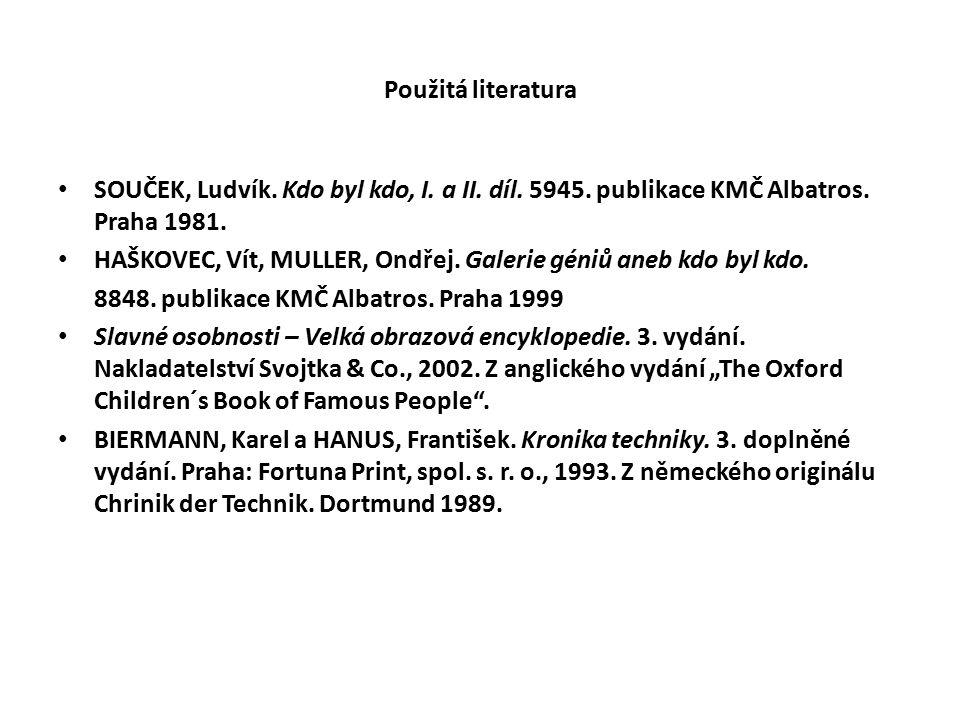 Použitá literatura SOUČEK, Ludvík. Kdo byl kdo, I. a II. díl. 5945. publikace KMČ Albatros. Praha 1981. HAŠKOVEC, Vít, MULLER, Ondřej. Galerie géniů a