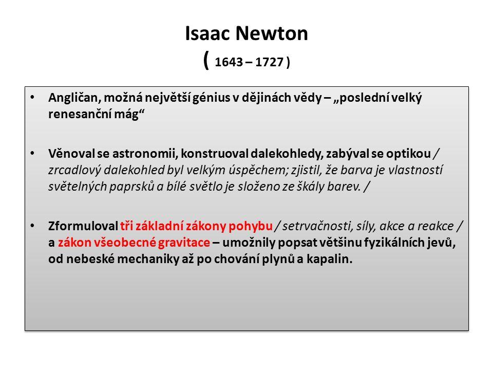 """Isaac Newton ( 1643 – 1727 ) Angličan, možná největší génius v dějinách vědy – """"poslední velký renesanční mág Věnoval se astronomii, konstruoval dalekohledy, zabýval se optikou / zrcadlový dalekohled byl velkým úspěchem; zjistil, že barva je vlastností světelných paprsků a bílé světlo je složeno ze škály barev."""