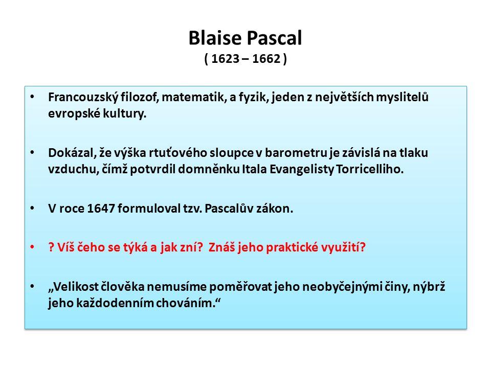 Blaise Pascal ( 1623 – 1662 ) Francouzský filozof, matematik, a fyzik, jeden z největších myslitelů evropské kultury. Dokázal, že výška rtuťového slou