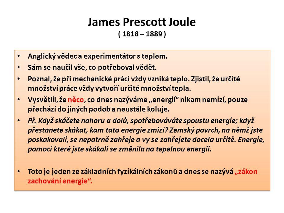 James Prescott Joule ( 1818 – 1889 ) Anglický vědec a experimentátor s teplem. Sám se naučil vše, co potřeboval vědět. Poznal, že při mechanické práci