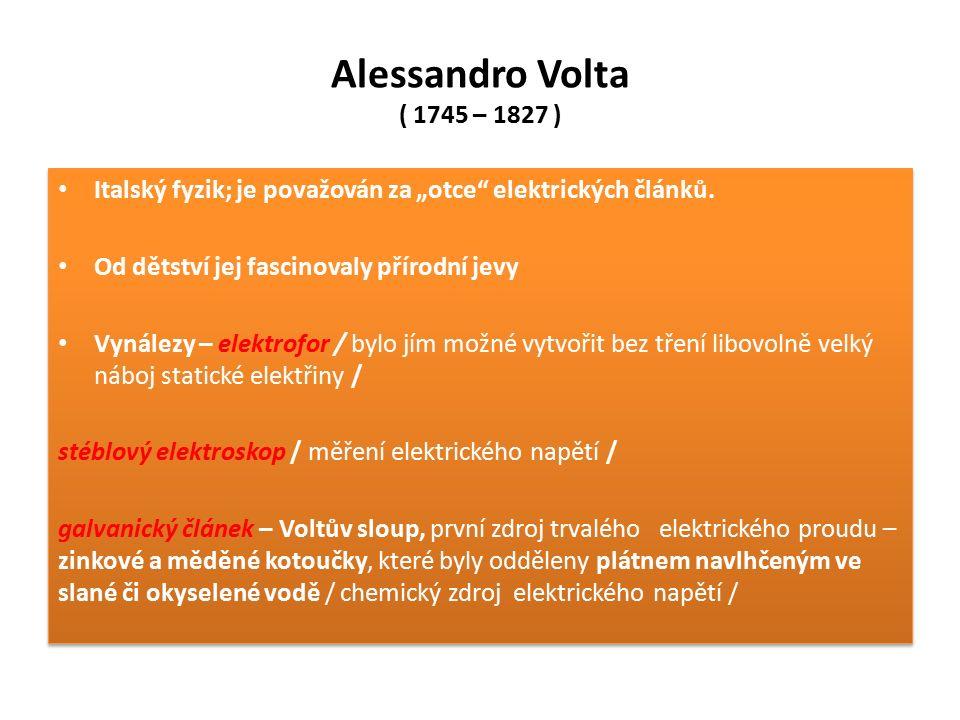 """Alessandro Volta ( 1745 – 1827 ) Italský fyzik; je považován za """"otce"""" elektrických článků. Od dětství jej fascinovaly přírodní jevy Vynálezy – elektr"""