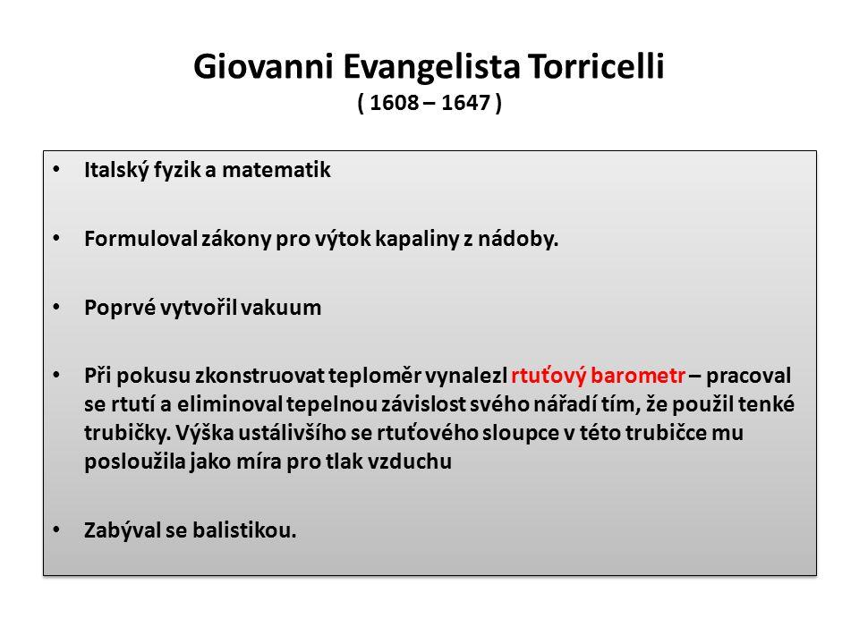 Giovanni Evangelista Torricelli ( 1608 – 1647 ) Italský fyzik a matematik Formuloval zákony pro výtok kapaliny z nádoby. Poprvé vytvořil vakuum Při po