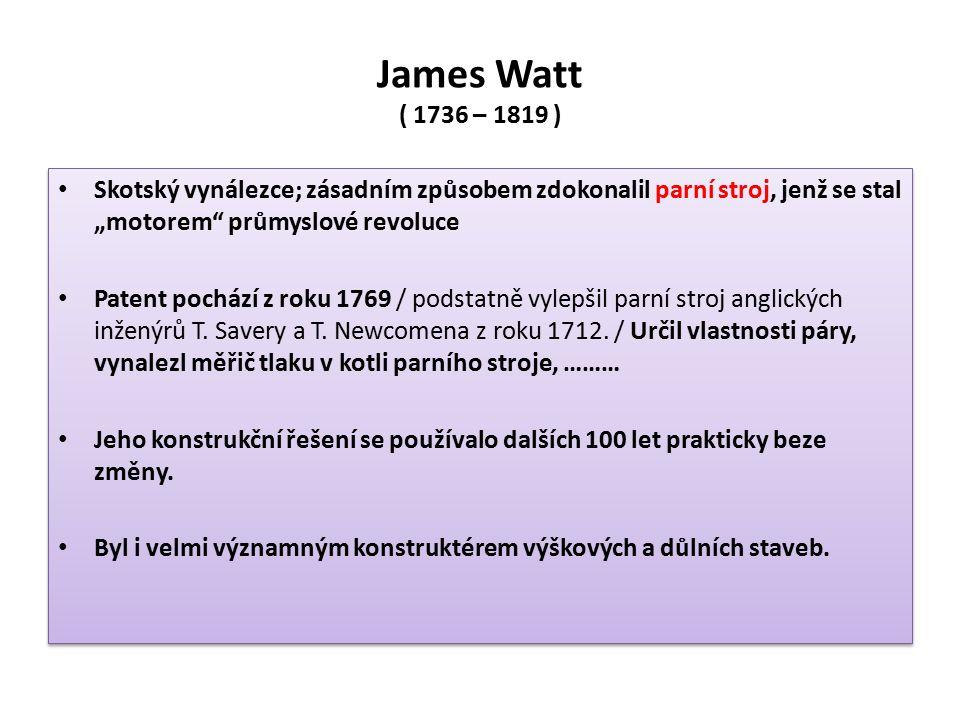 """James Watt ( 1736 – 1819 ) Skotský vynálezce; zásadním způsobem zdokonalil parní stroj, jenž se stal """"motorem průmyslové revoluce Patent pochází z roku 1769 / podstatně vylepšil parní stroj anglických inženýrů T."""