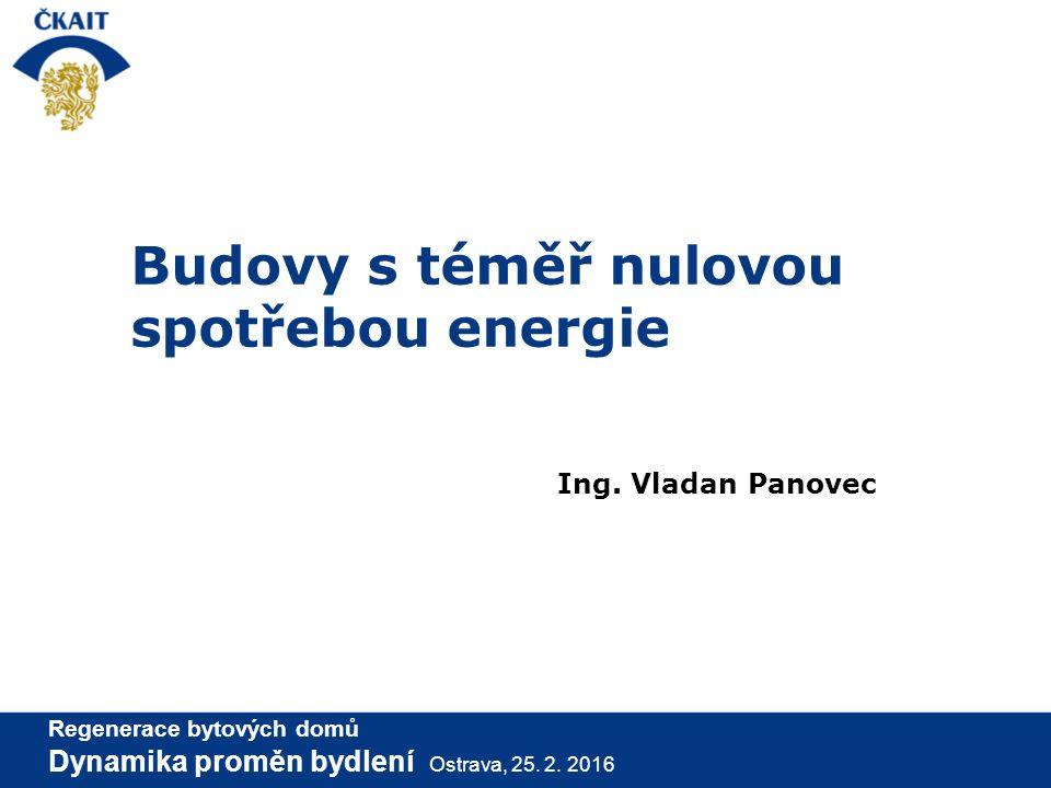 Budovy s téměř nulovou spotřebou energie Ing. Vladan Panovec Regenerace bytových domů Dynamika proměn bydlení Ostrava, 25. 2. 2016