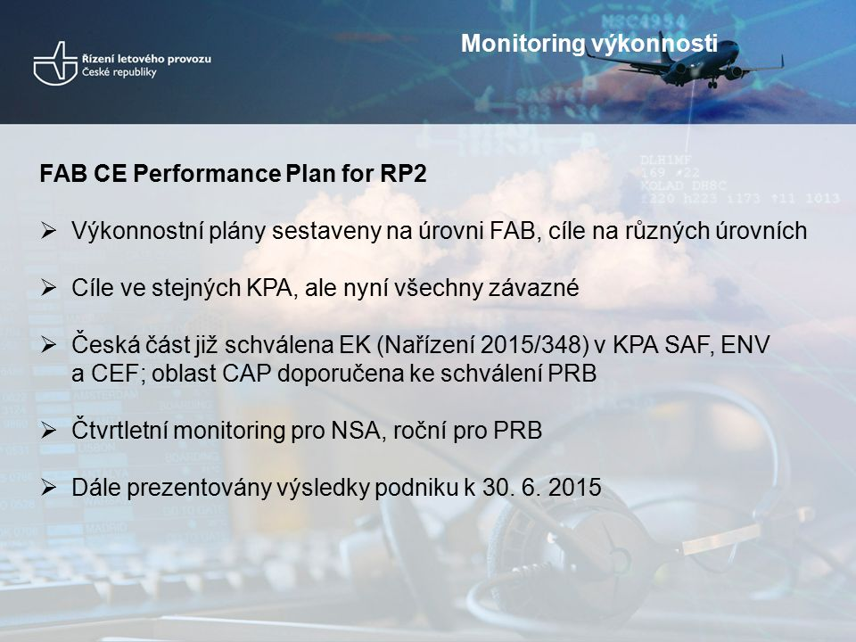 FAB CE Performance Plan for RP2  Výkonnostní plány sestaveny na úrovni FAB, cíle na různých úrovních  Cíle ve stejných KPA, ale nyní všechny závazné  Česká část již schválena EK (Nařízení 2015/348) v KPA SAF, ENV a CEF; oblast CAP doporučena ke schválení PRB  Čtvrtletní monitoring pro NSA, roční pro PRB  Dále prezentovány výsledky podniku k 30.